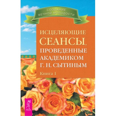Исцеляющие сеансы, проведенные академиком Г.Н. Сытиным Книга 1